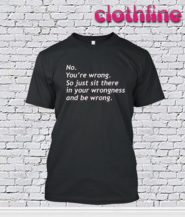 Youre Wrong So just Sit T-Shirt